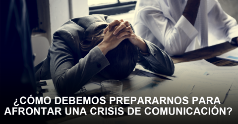 ¿Cómo debemos prepararnos para afrontar una crisis de comunicación?